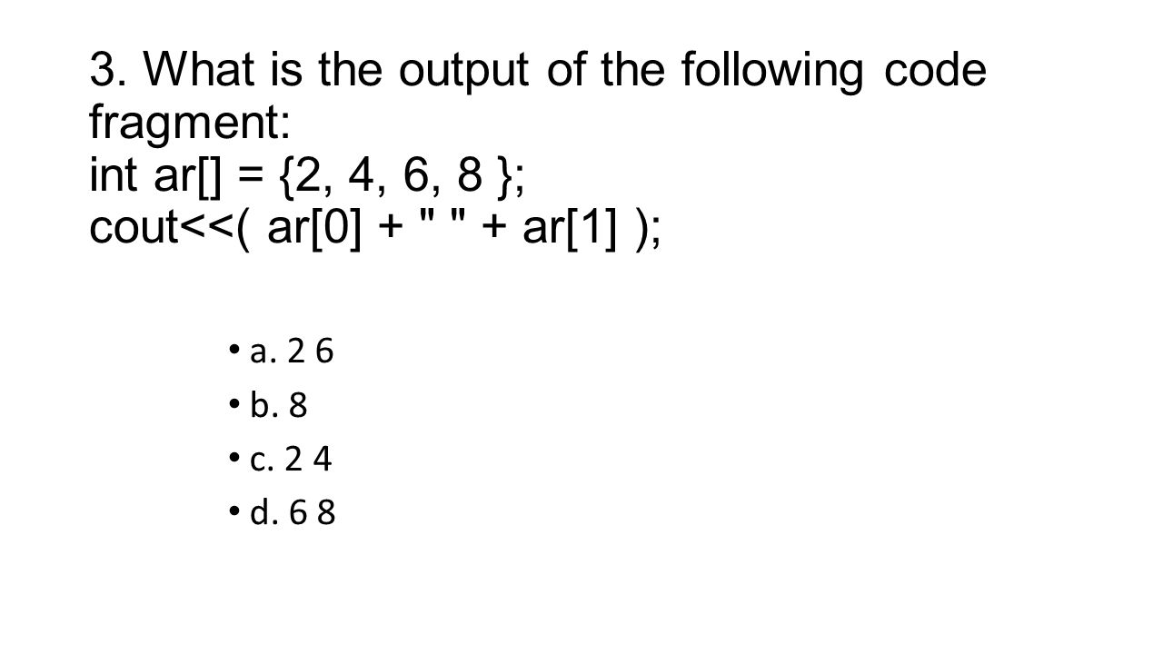 3. What is the output of the following code fragment: int ar[] = {2, 4, 6, 8 }; cout<<( ar[0] + + ar[1] );